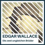 Edgar Wallace – Die zwei ungleichen Brüder
