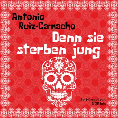 Antonio Ruiz-Camacho – Denn sie sterben jung | NDR Hörspiel