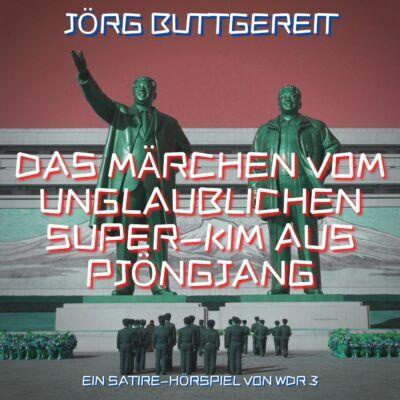 Jörg Buttgereit – Das Märchen vom unglaublichen Super-Kim aus Pjöngjang | WDR 3 Hörspiel